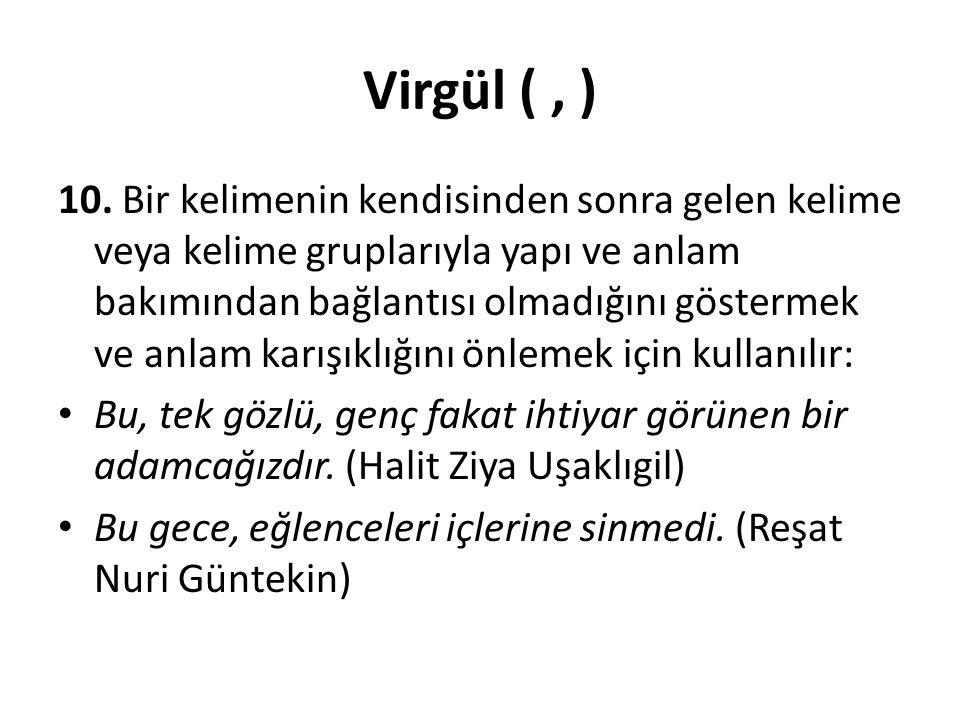 Virgül (, ) 10. Bir kelimenin kendisinden sonra gelen kelime veya kelime gruplarıyla yapı ve anlam bakımından bağlantısı olmadığını göstermek ve anlam