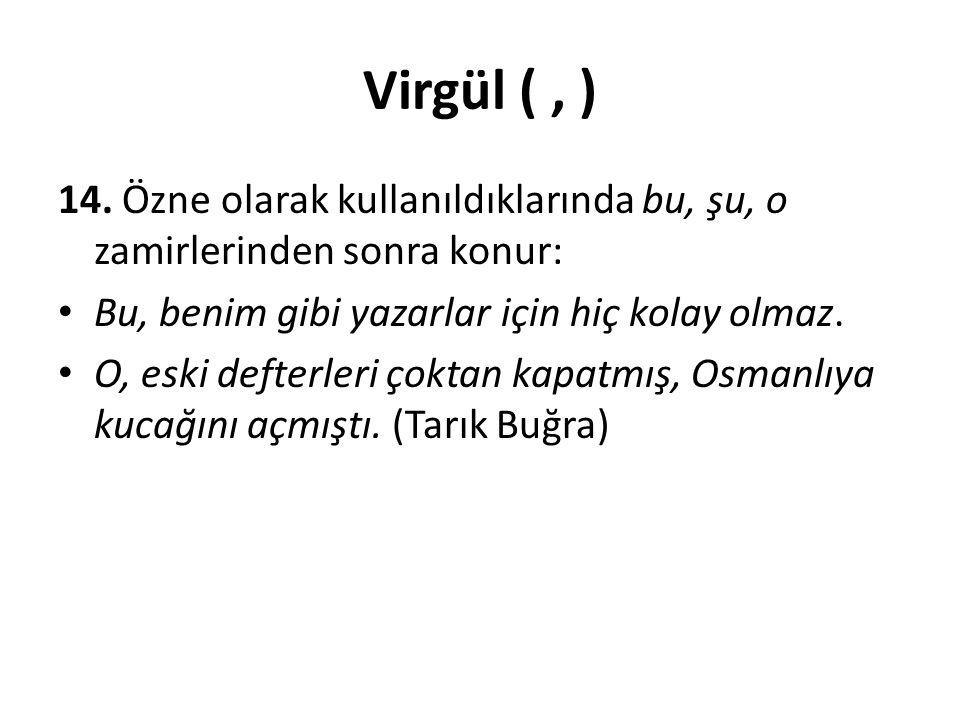 Virgül (, ) 14. Özne olarak kullanıldıklarında bu, şu, o zamirlerinden sonra konur: Bu, benim gibi yazarlar için hiç kolay olmaz. O, eski defterleri ç
