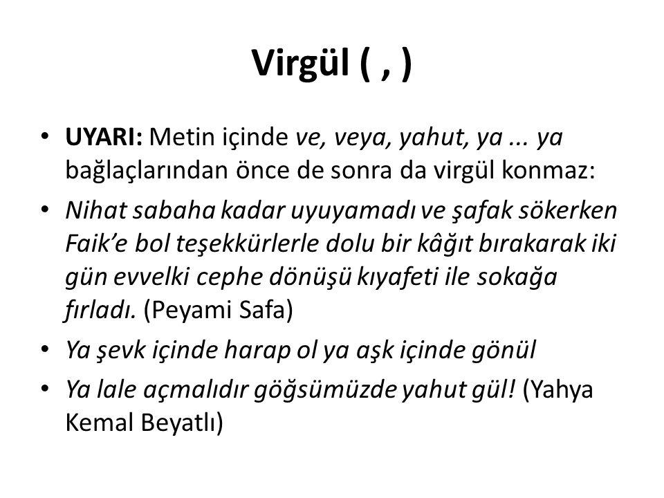 Virgül (, ) UYARI: Metin içinde ve, veya, yahut, ya... ya bağlaçlarından önce de sonra da virgül konmaz: Nihat sabaha kadar uyuyamadı ve şafak sökerke