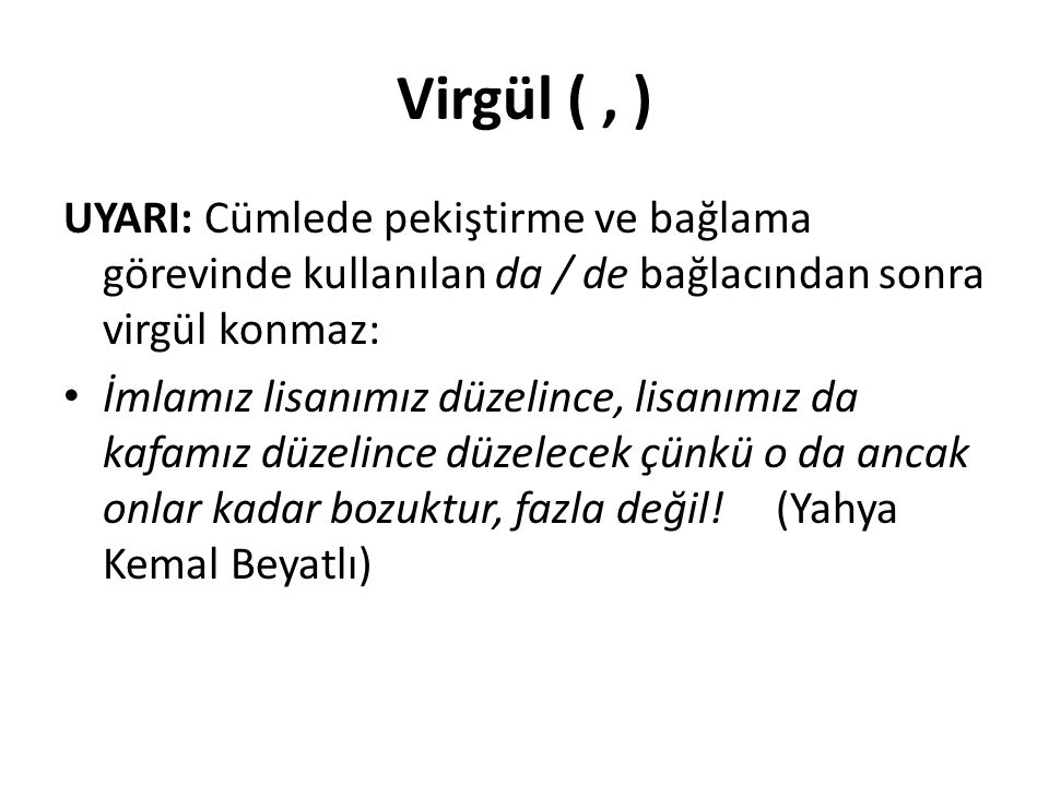 Virgül (, ) UYARI: Cümlede pekiştirme ve bağlama görevinde kullanılan da / de bağlacından sonra virgül konmaz: İmlamız lisanımız düzelince, lisanımız