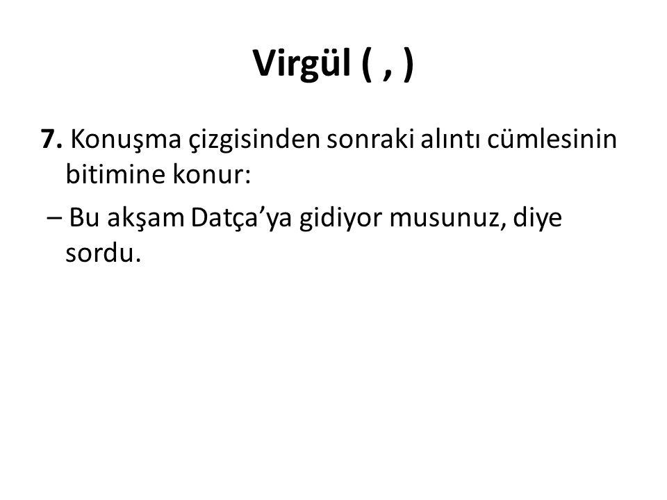 Virgül (, ) 7. Konuşma çizgisinden sonraki alıntı cümlesinin bitimine konur: – Bu akşam Datça'ya gidiyor musunuz, diye sordu.