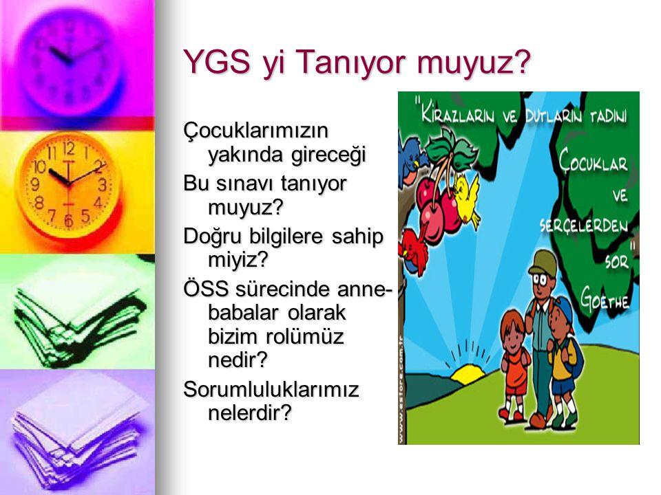 YGS yi Tanıyor muyuz? Çocuklarımızın yakında gireceği Bu sınavı tanıyor muyuz? Doğru bilgilere sahip miyiz? ÖSS sürecinde anne- babalar olarak bizim r