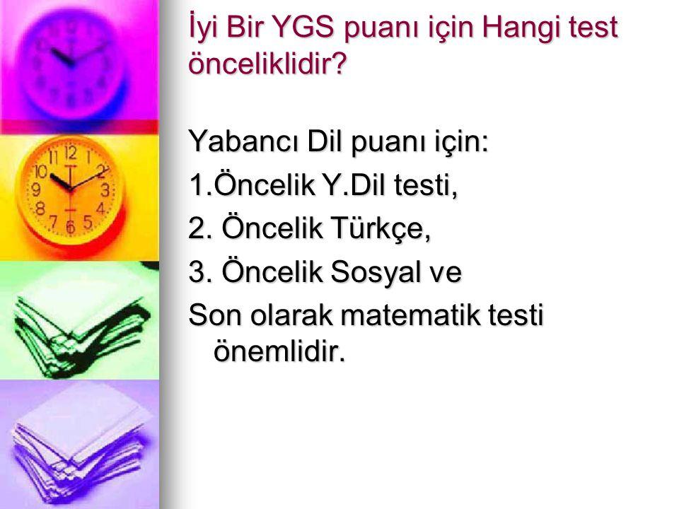 İyi Bir YGS puanı için Hangi test önceliklidir? Yabancı Dil puanı için: 1.Öncelik Y.Dil testi, 2. Öncelik Türkçe, 3. Öncelik Sosyal ve Son olarak mate