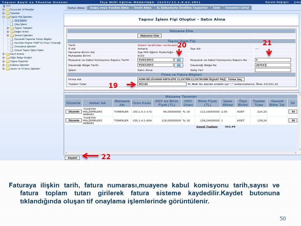50 19 20 21 22 Faturaya ilişkin tarih, fatura numarası,muayene kabul komisyonu tarih,sayısı ve fatura toplam tutarı girilerek fatura sisteme kaydedilir.Kaydet butonuna tıklandığında oluşan tif onaylama işlemlerinde görüntülenir.