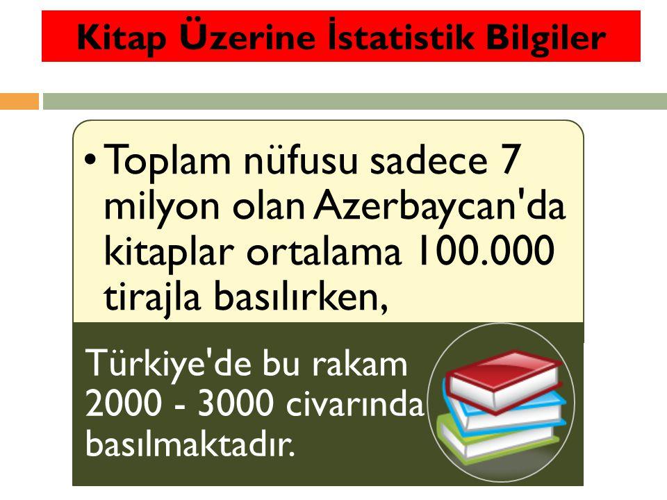 Toplam nüfusu sadece 7 milyon olan Azerbaycan da kitaplar ortalama 100.000 tirajla basılırken, Türkiye de bu rakam 2000 - 3000 civarında basılmaktadır.