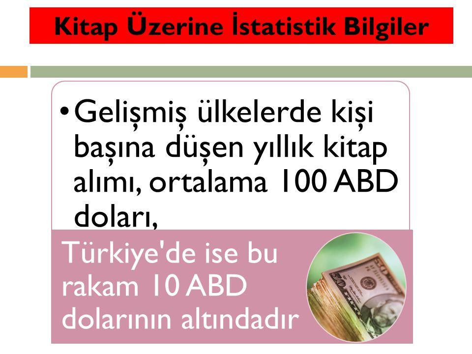 Gelişmiş ülkelerde kişi başına düşen yıllık kitap alımı, ortalama 100 ABD doları, Türkiye de ise bu rakam 10 ABD dolarının altındadır Kitap Üzerine İ statistik Bilgiler