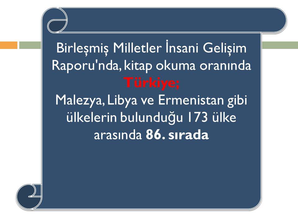 Birleşmiş Milletler İ nsani Gelişim Raporu nda, kitap okuma oranında Türkiye; Malezya, Libya ve Ermenistan gibi ülkelerin bulundu ğ u 173 ülke arasında 86.