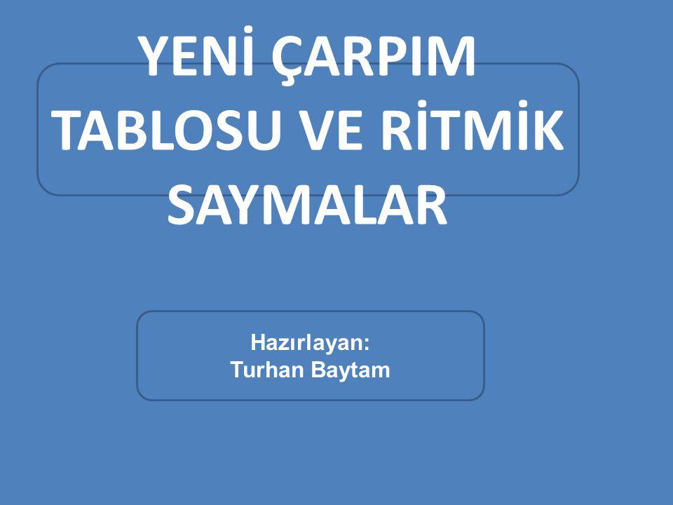 YENİ ÇARPIM TABLOSU VE RİTMİK SAYMALAR Hazırlayan: Turhan Baytam