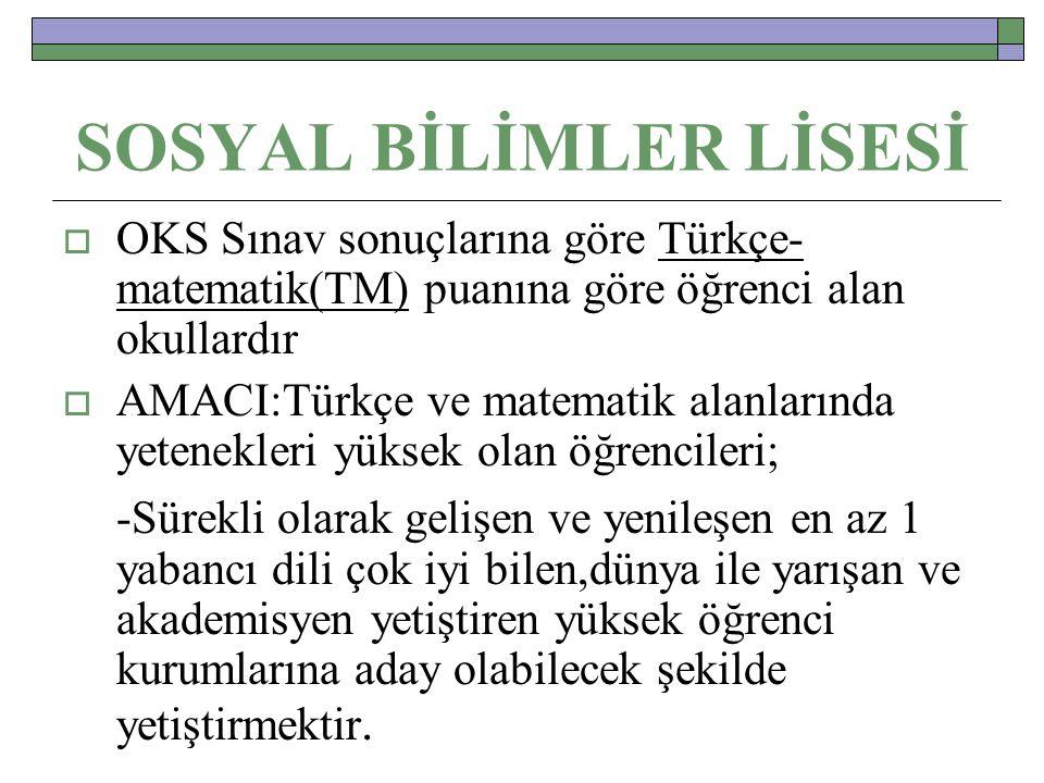 SOSYAL BİLİMLER LİSESİ  OKS Sınav sonuçlarına göre Türkçe- matematik(TM) puanına göre öğrenci alan okullardır  AMACI:Türkçe ve matematik alanlarında