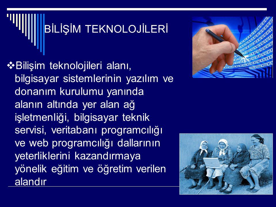 BİLİŞİM TEKNOLOJİLERİ  Bilişim teknolojileri alanı, bilgisayar sistemlerinin yazılım ve donanım kurulumu yanında alanın altında yer alan ağ işletmenl