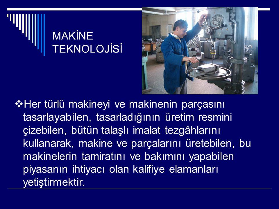 MAKİNE TEKNOLOJİSİ  Her türlü makineyi ve makinenin parçasını tasarlayabilen, tasarladığının üretim resmini çizebilen, bütün talaşlı imalat tezgâhlar