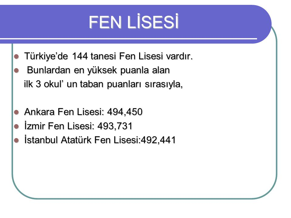 Türkiye'de 144 tanesi Fen Lisesi vardır. Türkiye'de 144 tanesi Fen Lisesi vardır. Bunlardan en yüksek puanla alan Bunlardan en yüksek puanla alan ilk