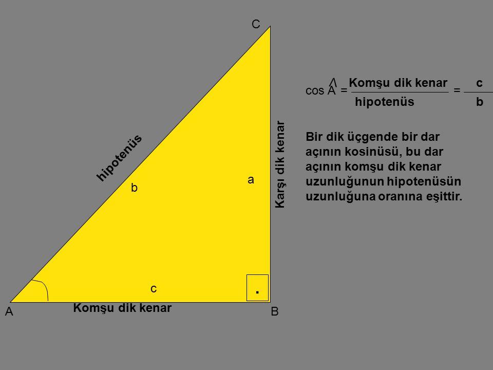 . A C B Karşı dik kenar Komşu dik kenar hipotenüs a b c tan A V == karşı dik kenar komşu dik kenar a c Bir dik üçgende bir dar açının tanjantı, bu dar açının karşısındaki dik kenar uzunluğunun komşu dik kenar uzunluğuna oranına eşittir.