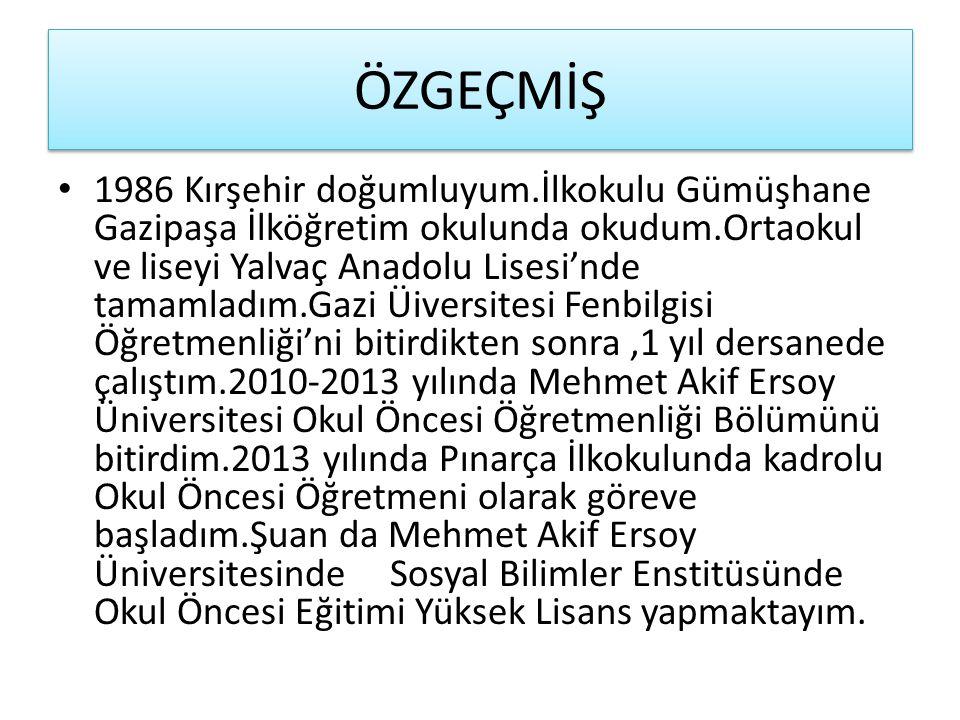 ÖZGEÇMİŞ 1986 Kırşehir doğumluyum.İlkokulu Gümüşhane Gazipaşa İlköğretim okulunda okudum.Ortaokul ve liseyi Yalvaç Anadolu Lisesi'nde tamamladım.Gazi