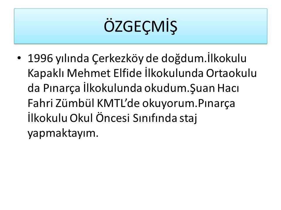 ÖZGEÇMİŞ 1996 yılında Çerkezköy de doğdum.İlkokulu Kapaklı Mehmet Elfide İlkokulunda Ortaokulu da Pınarça İlkokulunda okudum.Şuan Hacı Fahri Zümbül KM