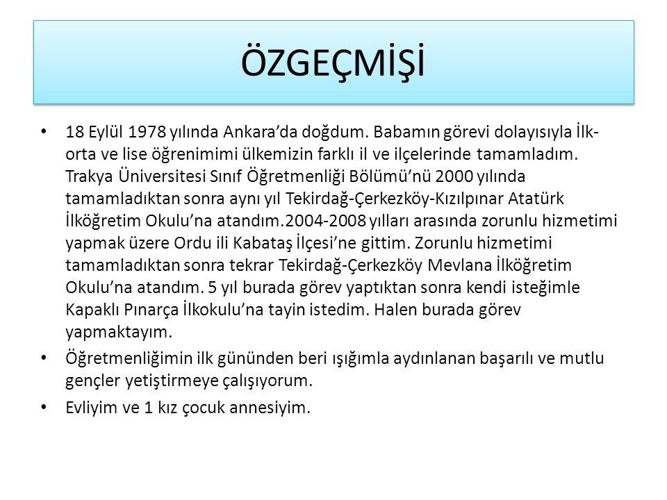 ÖZGEÇMİŞİ 18 Eylül 1978 yılında Ankara'da doğdum. Babamın görevi dolayısıyla İlk- orta ve lise öğrenimimi ülkemizin farklı il ve ilçelerinde tamamladı
