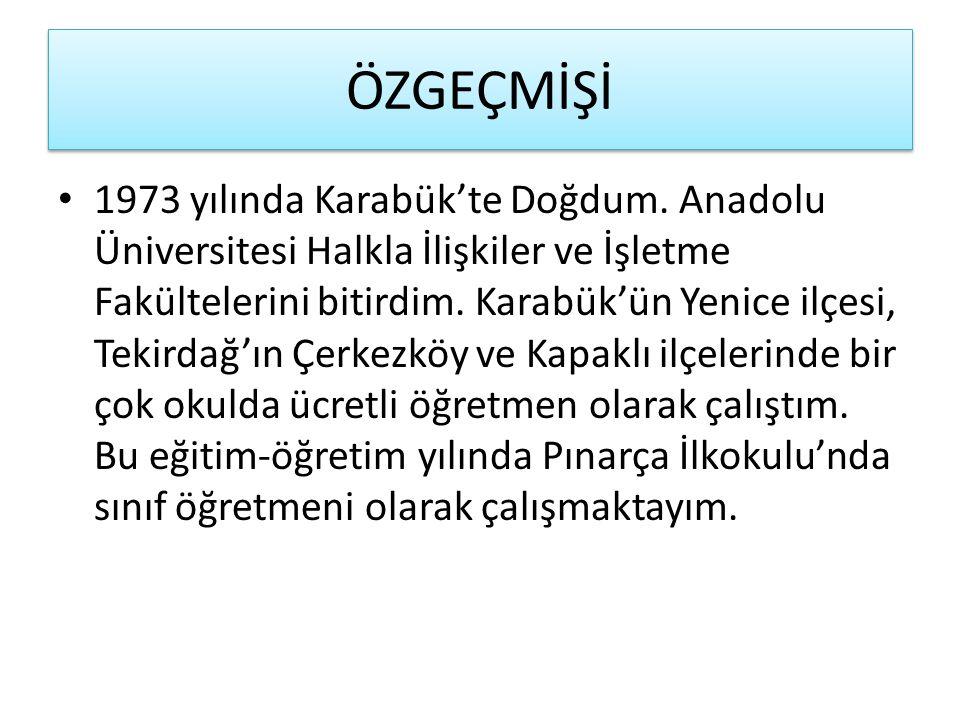ÖZGEÇMİŞİ 1973 yılında Karabük'te Doğdum. Anadolu Üniversitesi Halkla İlişkiler ve İşletme Fakültelerini bitirdim. Karabük'ün Yenice ilçesi, Tekirdağ'