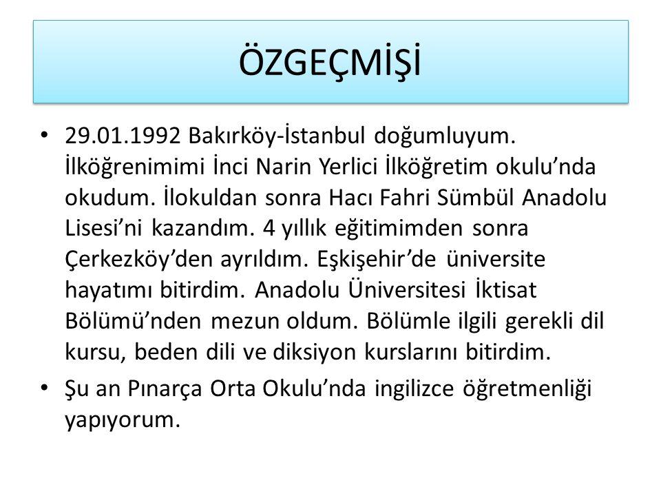 ÖZGEÇMİŞİ 29.01.1992 Bakırköy-İstanbul doğumluyum. İlköğrenimimi İnci Narin Yerlici İlköğretim okulu'nda okudum. İlokuldan sonra Hacı Fahri Sümbül Ana