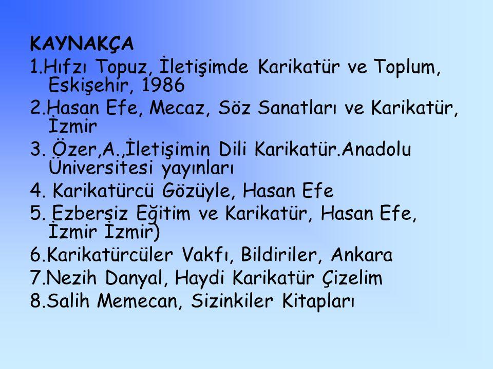 KAYNAKÇA 1.Hıfzı Topuz, İletişimde Karikatür ve Toplum, Eskişehir, 1986 2.Hasan Efe, Mecaz, Söz Sanatları ve Karikatür, İzmir 3.
