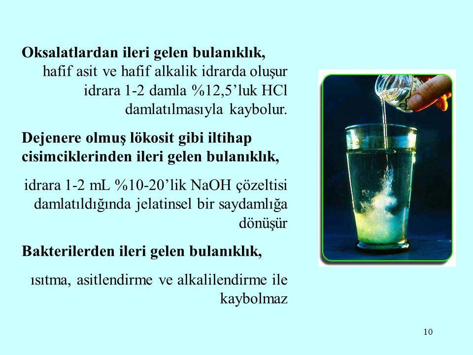 10 Oksalatlardan ileri gelen bulanıklık, hafif asit ve hafif alkalik idrarda oluşur idrara 1-2 damla %12,5'luk HCl damlatılmasıyla kaybolur. Dejenere