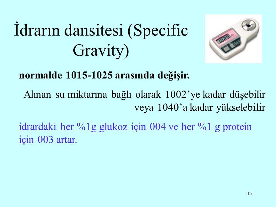 17 İdrarın dansitesi (Specific Gravity) normalde 1015-1025 arasında değişir. Alınan su miktarına bağlı olarak 1002'ye kadar düşebilir veya 1040'a kada