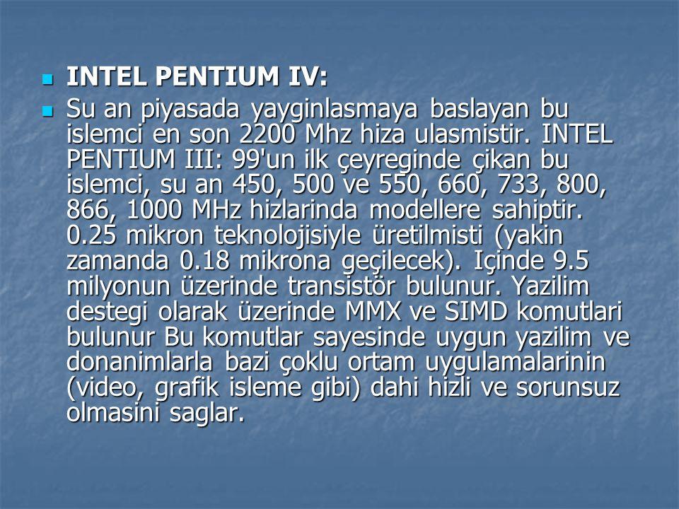 INTEL PENTIUM IV: INTEL PENTIUM IV: Su an piyasada yayginlasmaya baslayan bu islemci en son 2200 Mhz hiza ulasmistir. INTEL PENTIUM III: 99'un ilk çey