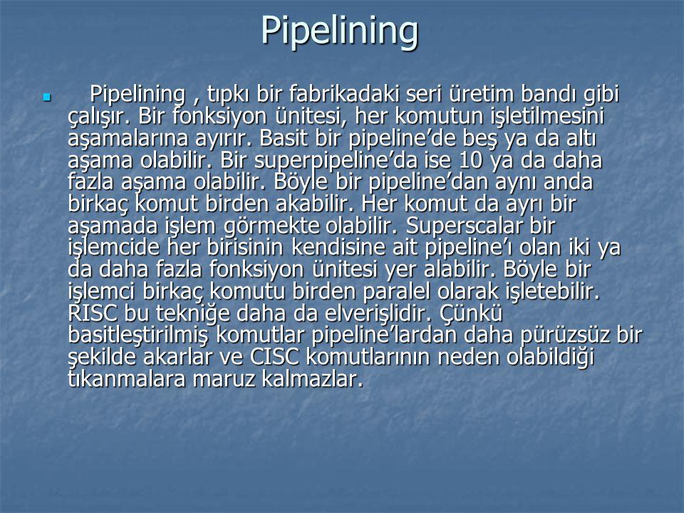 Pipelining Pipelining, tıpkı bir fabrikadaki seri üretim bandı gibi çalışır. Bir fonksiyon ünitesi, her komutun işletilmesini aşamalarına ayırır. Basi