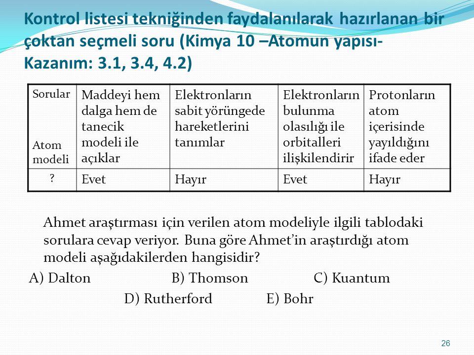 26 Kontrol listesi tekniğinden faydalanılarak hazırlanan bir çoktan seçmeli soru (Kimya 10 –Atomun yapısı- Kazanım: 3.1, 3.4, 4.2) Ahmet araştırması i
