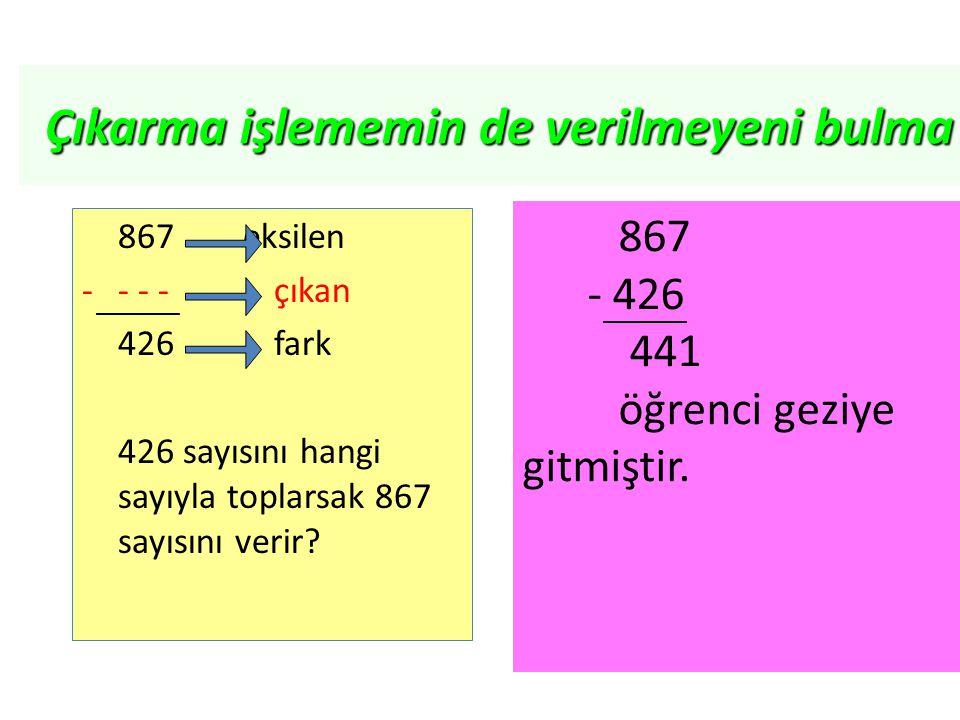 867 eksilen -- - -çıkan 426 fark 426 sayısını hangi sayıyla toplarsak 867 sayısını verir? _______ 867 - 426 441 öğrenci geziye gitmiştir. _______