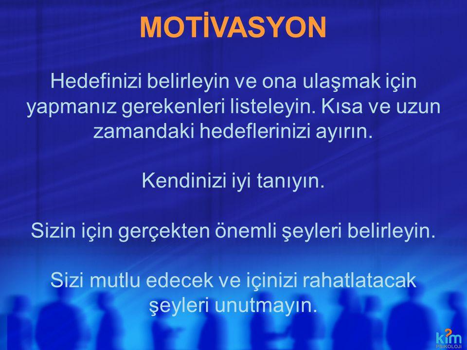 MOTİVASYON Hedefinizi belirleyin ve ona ulaşmak için yapmanız gerekenleri listeleyin. Kısa ve uzun zamandaki hedeflerinizi ayırın. Kendinizi iyi tanıy