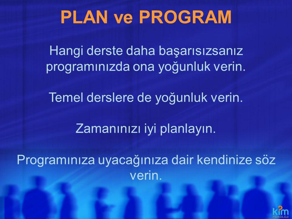 PLAN ve PROGRAM Hangi derste daha başarısızsanız programınızda ona yoğunluk verin. Temel derslere de yoğunluk verin. Zamanınızı iyi planlayın. Program