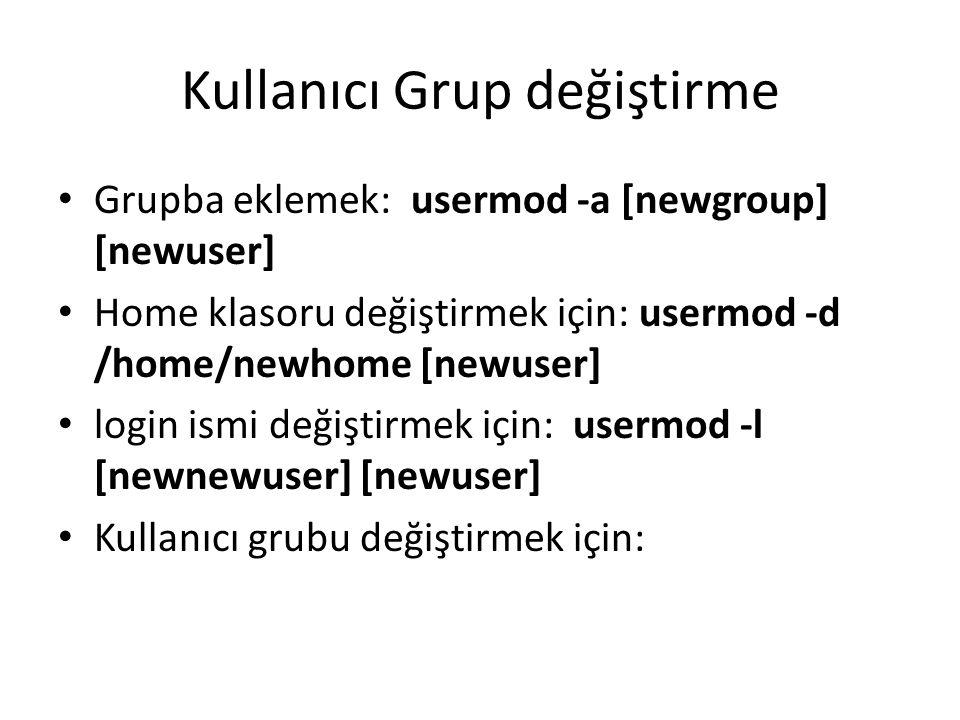Kullanıcı Grup değiştirme Grupba eklemek: usermod -a [newgroup] [newuser] Home klasoru değiştirmek için: usermod -d /home/newhome [newuser] login ismi
