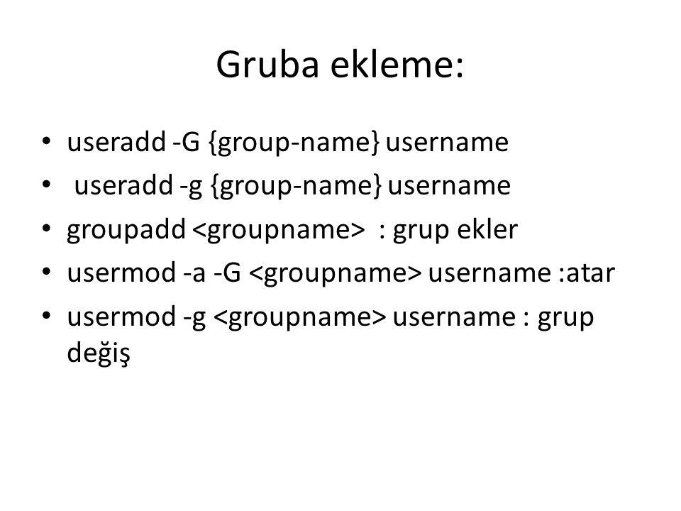 Gruba ekleme: useradd -G {group-name} username useradd -g {group-name} username groupadd : grup ekler usermod -a -G username :atar usermod -g username