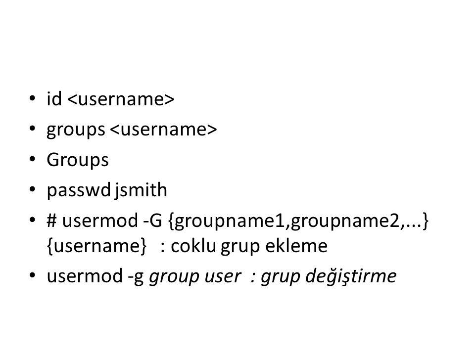 id groups Groups passwd jsmith # usermod -G {groupname1,groupname2,...} {username} : coklu grup ekleme usermod -g group user : grup değiştirme