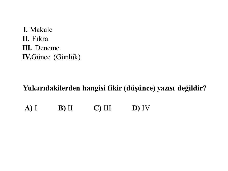I. Makale II. Fıkra III. Deneme IV.Günce (Günlük) Yukarıdakilerden hangisi fikir (düşünce) yazısı değildir? A) I B) II C) III D) IV