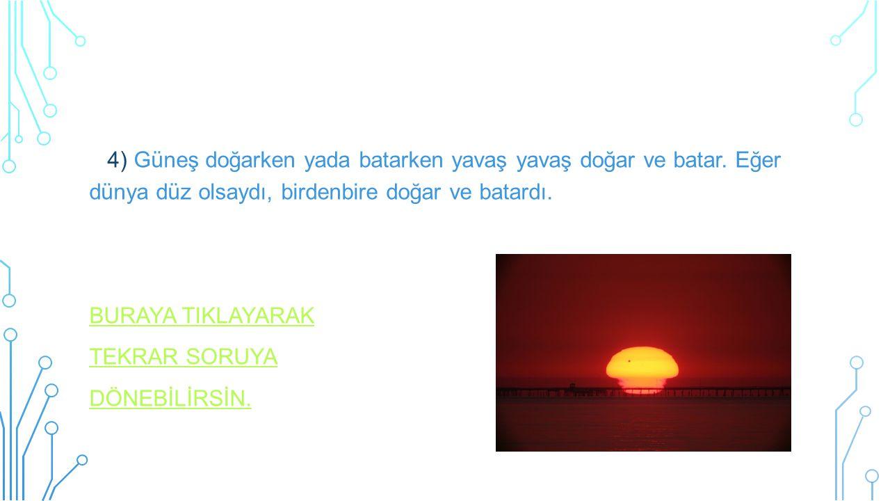 4) Güneş doğarken yada batarken yavaş yavaş doğar ve batar. Eğer dünya düz olsaydı, birdenbire doğar ve batardı. BURAYA TIKLAYARAK TEKRAR SORUYA DÖNEB