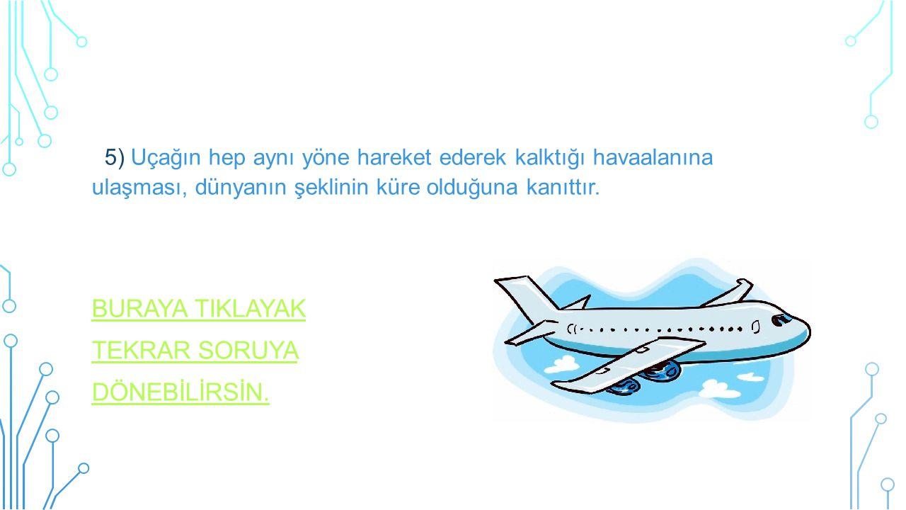 5) Uçağın hep aynı yöne hareket ederek kalktığı havaalanına ulaşması, dünyanın şeklinin küre olduğuna kanıttır. BURAYA TIKLAYAK TEKRAR SORUYA DÖNEBİLİ