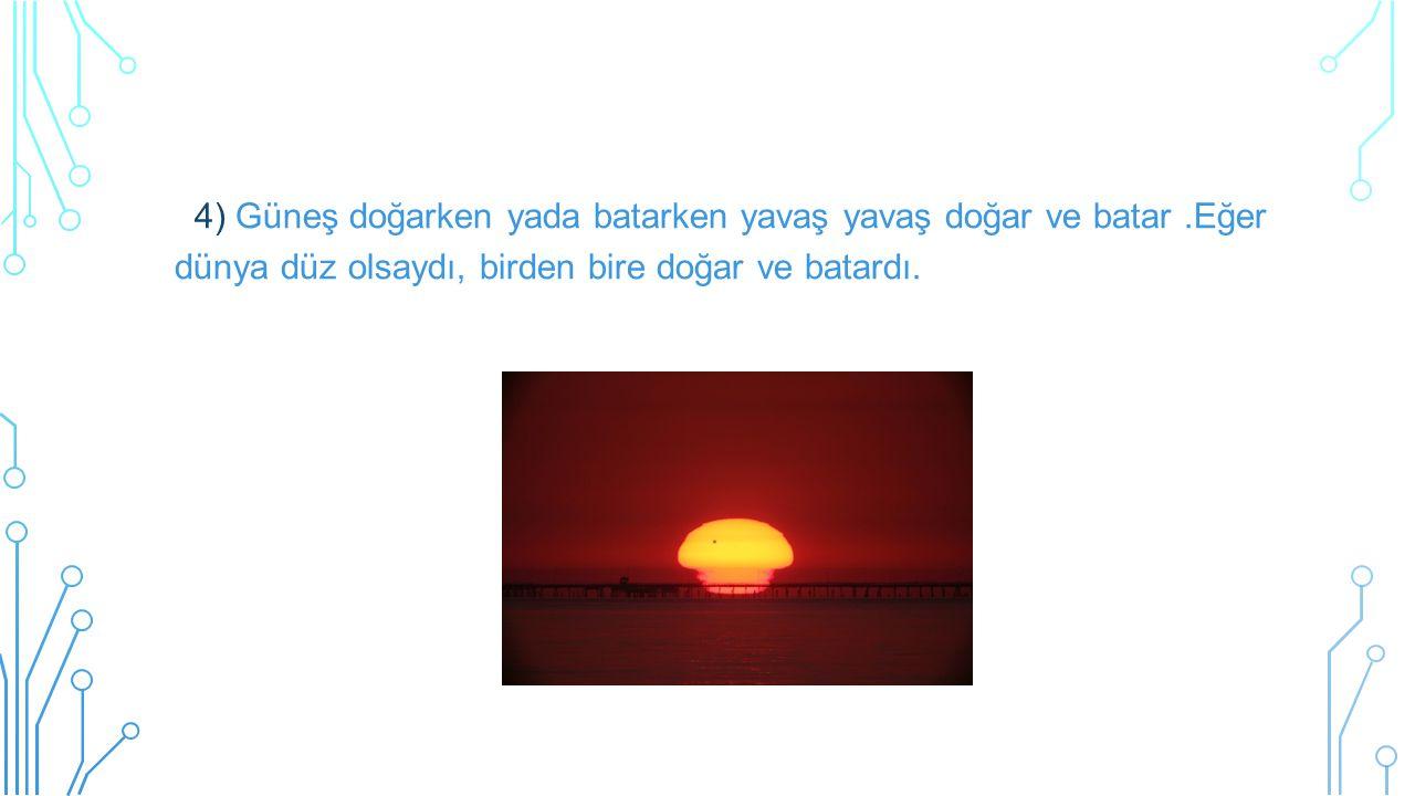 4) Güneş doğarken yada batarken yavaş yavaş doğar ve batar.Eğer dünya düz olsaydı, birden bire doğar ve batardı.
