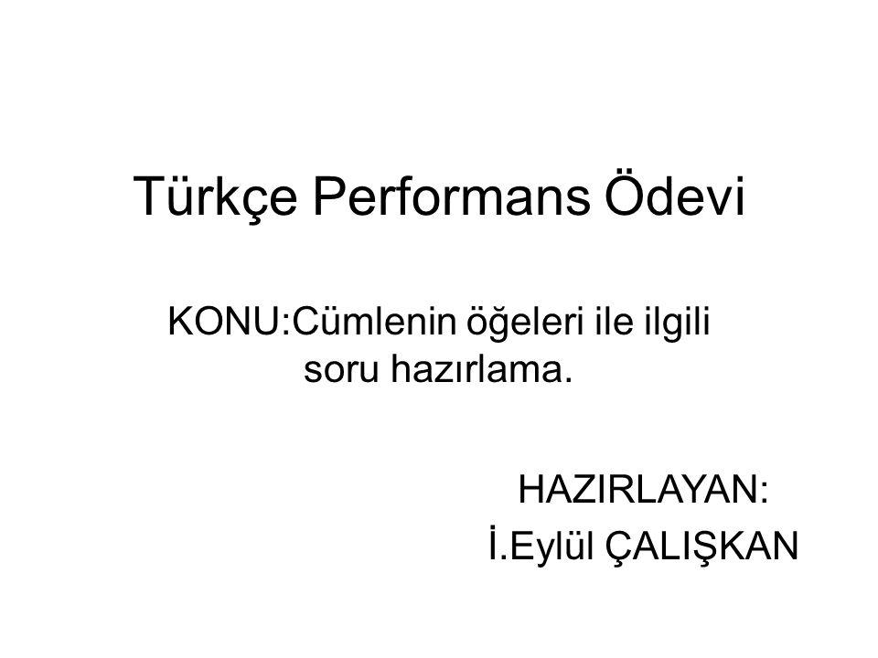 Türkçe Performans Ödevi KONU:Cümlenin öğeleri ile ilgili soru hazırlama. HAZIRLAYAN: İ.Eylül ÇALIŞKAN