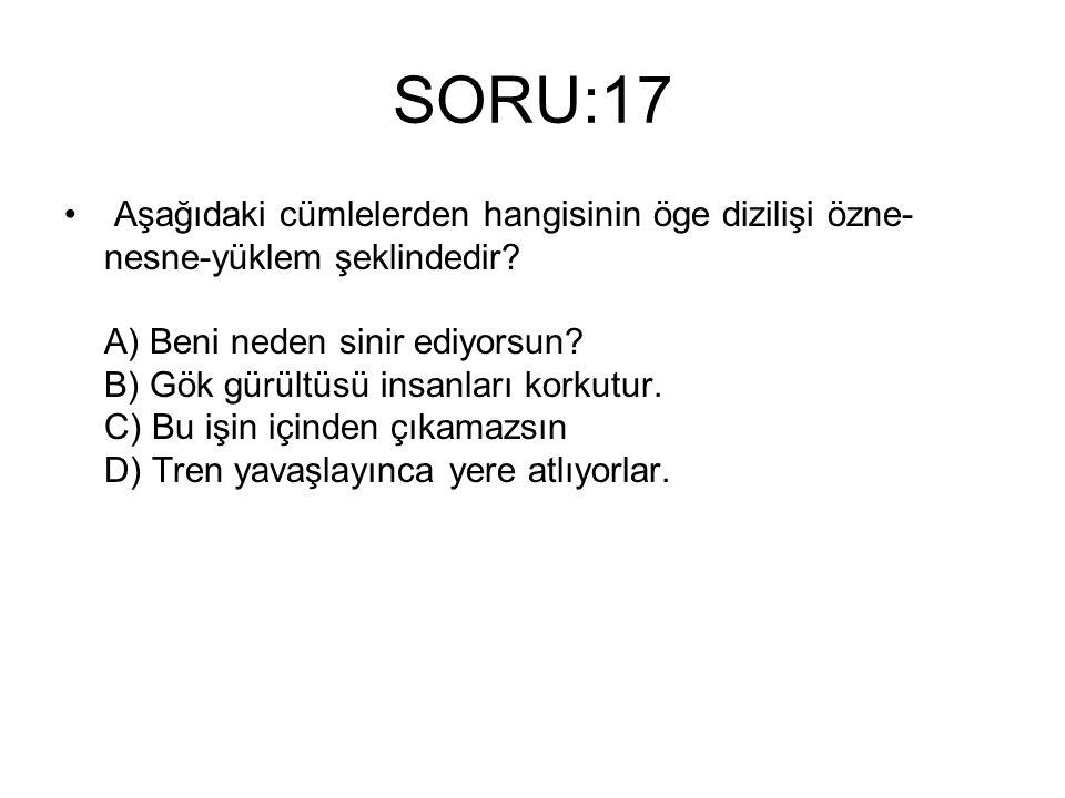 SORU:17 Aşağıdaki cümlelerden hangisinin öge dizilişi özne- nesne-yüklem şeklindedir? A) Beni neden sinir ediyorsun? B) Gök gürültüsü insanları korkut