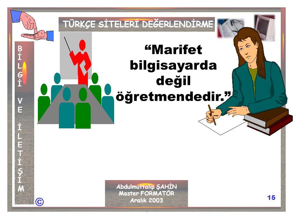 © © 15 TÜRKÇE SİTELERİ DEĞERLENDİRME BİLGİVEİLETİŞİMBİLGİVEİLETİŞİM Abdulmuttalip ŞAHİN Master FORMATÖR Aralık 2003 Marifet bilgisayarda değil öğretmendedir.