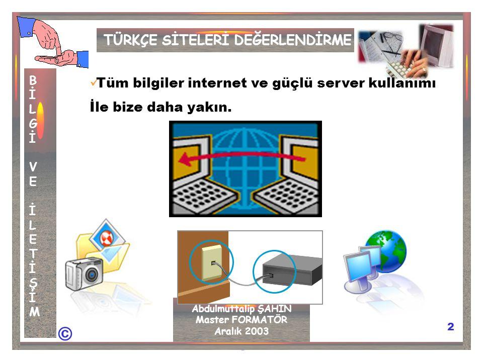 © © 2 TÜRKÇE SİTELERİ DEĞERLENDİRME BİLGİVEİLETİŞİMBİLGİVEİLETİŞİM Abdulmuttalip ŞAHİN Master FORMATÖR Aralık 2003 Tüm bilgiler internet ve güçlü server kullanımı İle bize daha yakın.