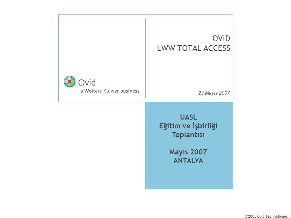 23.Mayıs.2007 ©2005 Ovid Technologies OVID LWW TOTAL ACCESS UASL Eğitim ve İşbirliği Toplantısı Mayıs 2007 ANTALYA