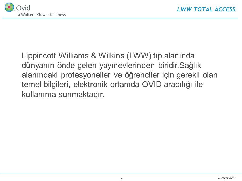 23.Mayıs.2007 2 LWW TOTAL ACCESS Lippincott Williams & Wilkins (LWW) tıp alanında dünyanın önde gelen yayınevlerinden biridir.Sağlık alanındaki profesyoneller ve öğrenciler için gerekli olan temel bilgileri, elektronik ortamda OVID aracılığı ile kullanıma sunmaktadır.