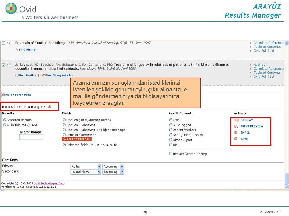 23.Mayıs.2007 29 ARAYÜZ Results Manager Aramalarınızın sonuçlarından istediklerinizi istenilen şekilde görüntüleyip, çıktı almanızı, e- mail ile göndermenizi ya da bilgisayarınıza kaydetmenizi sağlar.