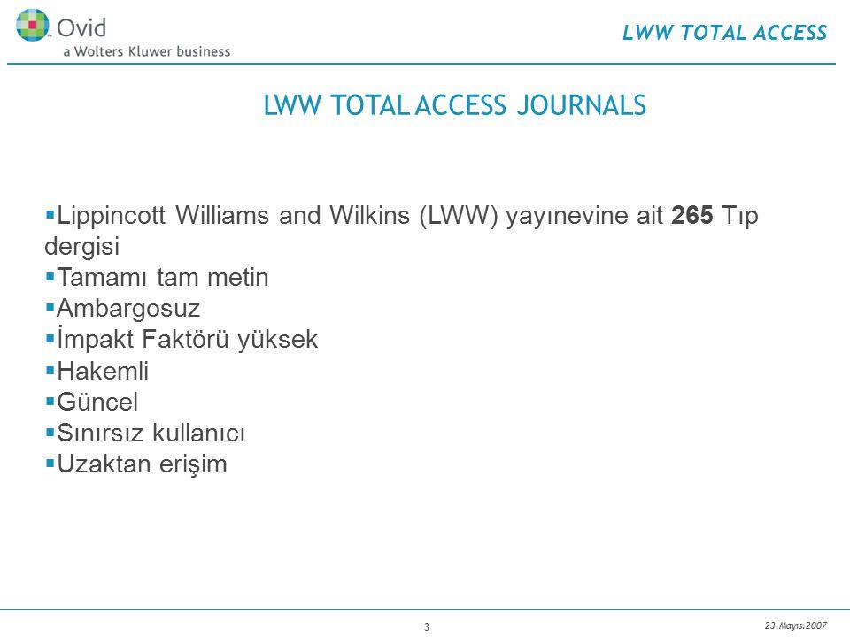 23.Mayıs.2007 3 LWW TOTAL ACCESS  Lippincott Williams and Wilkins (LWW) yayınevine ait 265 Tıp dergisi  Tamamı tam metin  Ambargosuz  İmpakt Faktörü yüksek  Hakemli  Güncel  Sınırsız kullanıcı  Uzaktan erişim LWW TOTAL ACCESS JOURNALS