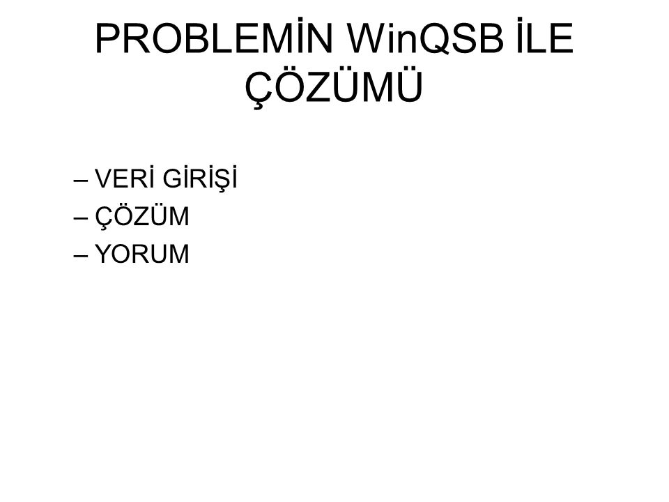 PROBLEMİN WinQSB İLE ÇÖZÜMÜ –VERİ GİRİŞİ –ÇÖZÜM –YORUM