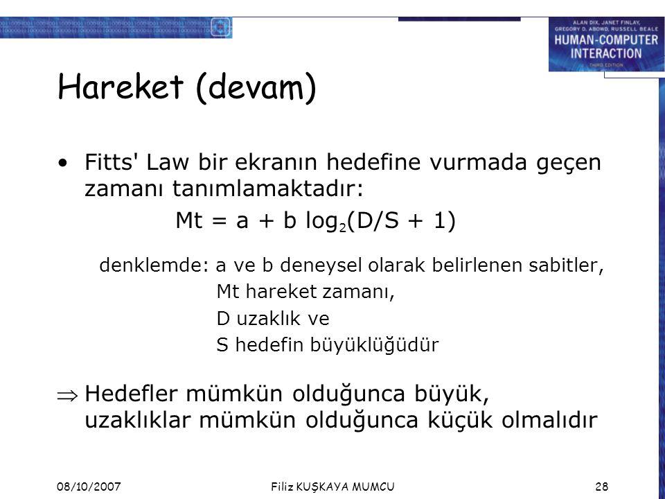 08/10/2007Filiz KUŞKAYA MUMCU28 Hareket (devam) Fitts' Law bir ekranın hedefine vurmada geçen zamanı tanımlamaktadır: Mt = a + b log 2 (D/S + 1) denkl