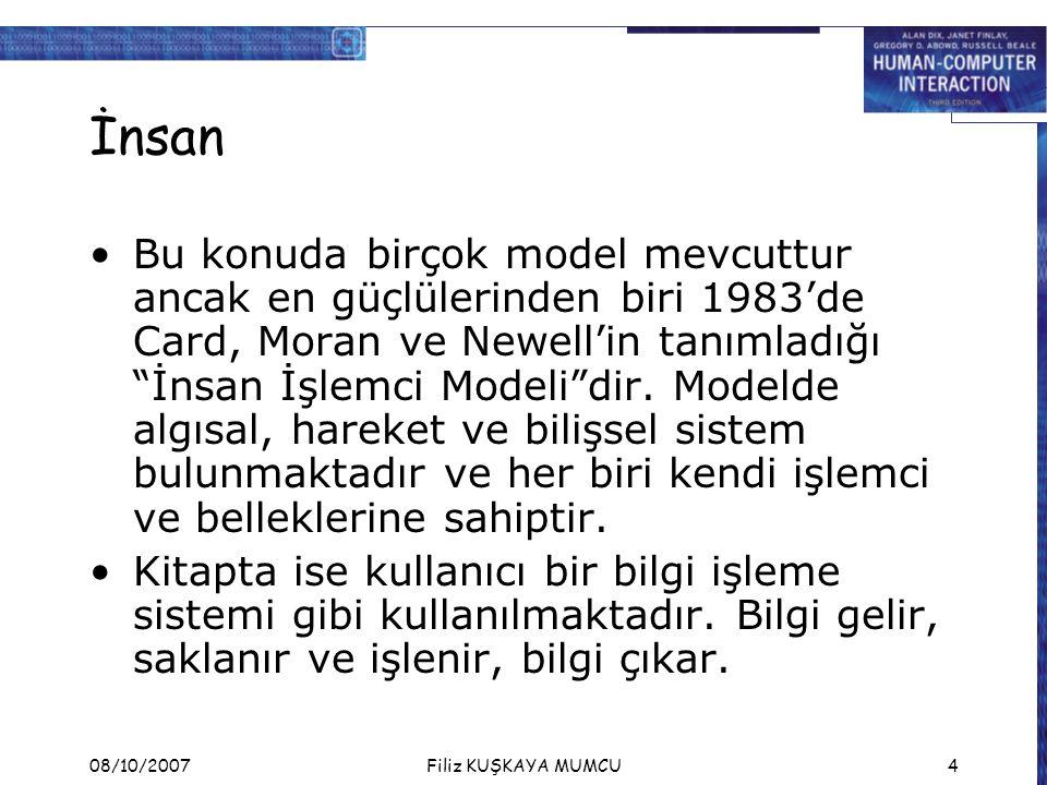 08/10/2007Filiz KUŞKAYA MUMCU4 İnsan Bu konuda birçok model mevcuttur ancak en güçlülerinden biri 1983'de Card, Moran ve Newell'in tanımladığı İnsan İşlemci Modeli dir.