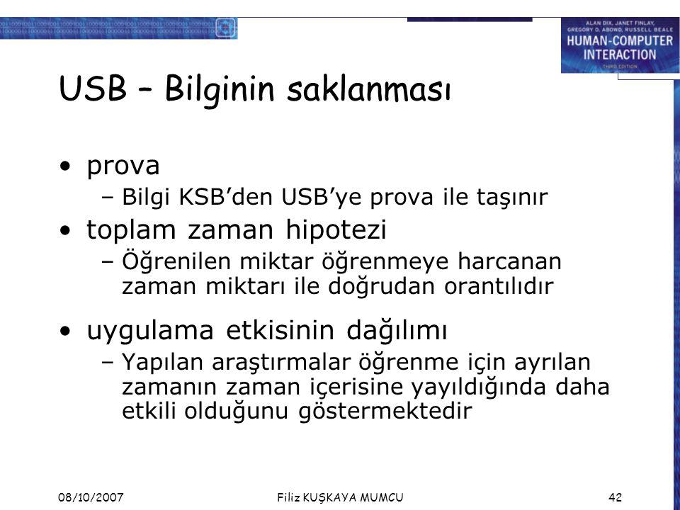 08/10/2007Filiz KUŞKAYA MUMCU42 USB – Bilginin saklanması prova –Bilgi KSB'den USB'ye prova ile taşınır toplam zaman hipotezi –Öğrenilen miktar öğrenmeye harcanan zaman miktarı ile doğrudan orantılıdır uygulama etkisinin dağılımı –Yapılan araştırmalar öğrenme için ayrılan zamanın zaman içerisine yayıldığında daha etkili olduğunu göstermektedir